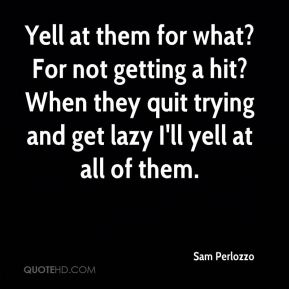 Yell at them for what? For not getting a hit? When they quit trying and get lazy I'll yell at all of them.