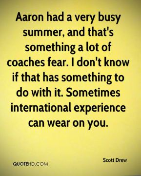 Scott Drew  - Aaron had a very busy summer, and that's something a lot of coaches fear. I don't know if that has something to do with it. Sometimes international experience can wear on you.