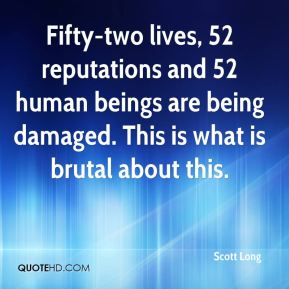 Scott Long  - Fifty-two lives, 52 reputations and 52 human beings are being damaged. This is what is brutal about this.