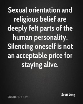 Scott Long  - Sexual orientation and religious belief are deeply felt parts of the human personality. Silencing oneself is not an acceptable price for staying alive.
