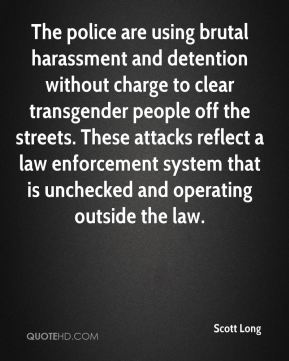 Scott Long  - The police are using brutal harassment and detention without charge to clear transgender people off the streets. These attacks reflect a law enforcement system that is unchecked and operating outside the law.