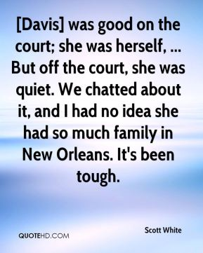 Scott White  - [Davis] was good on the court; she was herself, ... But off the court, she was quiet. We chatted about it, and I had no idea she had so much family in New Orleans. It's been tough.
