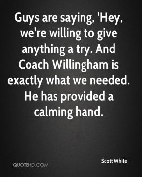 Guys are saying, 'Hey, we're willing to give anything a try. And Coach Willingham is exactly what we needed. He has provided a calming hand.