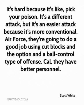 Scott White  - It's hard because it's like, pick your poison. It's a different attack, but it's an easier attack because it's more conventional. Air Force, they're going to do a good job using cut blocks and the option and a ball-control type of offense. Cal, they have better personnel.