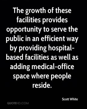 Scott White  - The growth of these facilities provides opportunity to serve the public in an efficient way by providing hospital-based facilities as well as adding medical-office space where people reside.