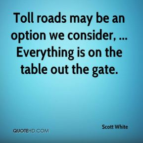 Scott White  - Toll roads may be an option we consider, ... Everything is on the table out the gate.