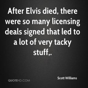 Scott Williams  - After Elvis died, there were so many licensing deals signed that led to a lot of very tacky stuff.