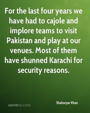 For the last four years we have had to cajole and implore teams to visit Pakistan and play at our venues. Most of them have shunned Karachi for security reasons.