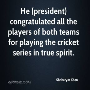 Shaharyar Khan  - He (president) congratulated all the players of both teams for playing the cricket series in true spirit.