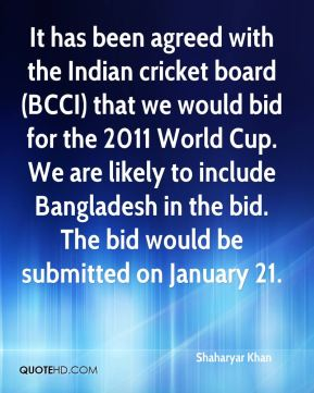 It has been agreed with the Indian cricket board (BCCI) that we would bid for the 2011 World Cup. We are likely to include Bangladesh in the bid. The bid would be submitted on January 21.