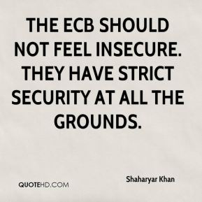 The ECB should not feel insecure. They have strict security at all the grounds.