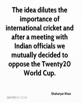The idea dilutes the importance of international cricket and after a meeting with Indian officials we mutually decided to oppose the Twenty20 World Cup.