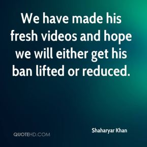 Shaharyar Khan  - We have made his fresh videos and hope we will either get his ban lifted or reduced.