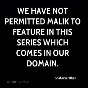 Shaharyar Khan  - We have not permitted Malik to feature in this series which comes in our domain.