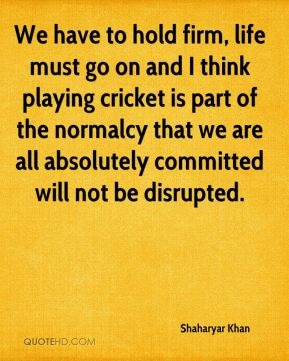 Shaharyar Khan  - We have to hold firm, life must go on and I think playing cricket is part of the normalcy that we are all absolutely committed will not be disrupted.