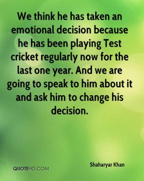 We think he has taken an emotional decision because he has been playing Test cricket regularly now for the last one year. And we are going to speak to him about it and ask him to change his decision.