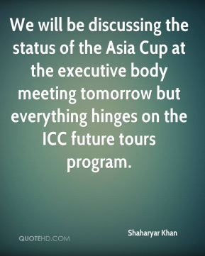 Shaharyar Khan  - We will be discussing the status of the Asia Cup at the executive body meeting tomorrow but everything hinges on the ICC future tours program.