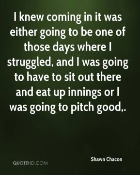 Shawn Chacon  - I knew coming in it was either going to be one of those days where I struggled, and I was going to have to sit out there and eat up innings or I was going to pitch good.