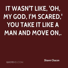 Shawn Chacon  - It wasn't like, 'Oh, my God, I'm scared,' You take it like a man and move on.