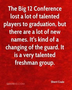 Sherri Coale  - The Big 12 Conference lost a lot of talented players to graduation, but there are a lot of new names. It's kind of a changing of the guard. It is a very talented freshman group.