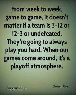 From week to week, game to game, it doesn't matter if a team is 3-12 or 12-3 or undefeated. They're going to always play you hard. When our games come around, it's a playoff atmosphere.