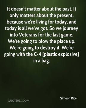It doesn't matter about the past. It only matters about the present, because we're living for today, and today is all we've got. So we journey into Veterans for the last game. We're going to blow the place up. We're going to destroy it. We're going with the C-4 [plastic explosive] in a bag.