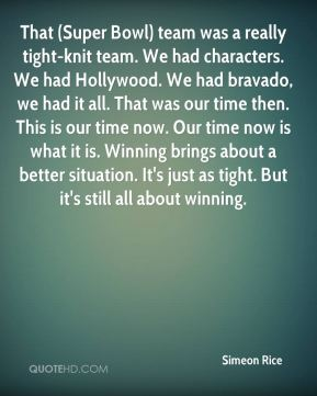 That (Super Bowl) team was a really tight-knit team. We had characters. We had Hollywood. We had bravado, we had it all. That was our time then. This is our time now. Our time now is what it is. Winning brings about a better situation. It's just as tight. But it's still all about winning.