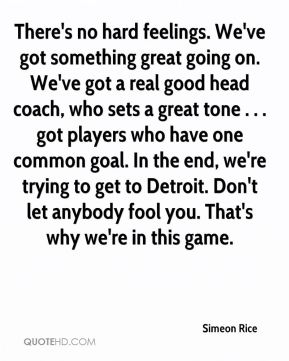 Simeon Rice  - There's no hard feelings. We've got something great going on. We've got a real good head coach, who sets a great tone . . . got players who have one common goal. In the end, we're trying to get to Detroit. Don't let anybody fool you. That's why we're in this game.