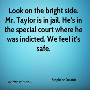 Stephane Dujarric  - Look on the bright side. Mr. Taylor is in jail. He's in the special court where he was indicted. We feel it's safe.