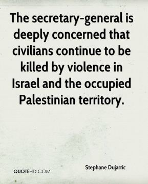 Stephane Dujarric  - The secretary-general is deeply concerned that civilians continue to be killed by violence in Israel and the occupied Palestinian territory.