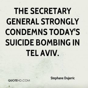 Stephane Dujarric  - The secretary general strongly condemns today's suicide bombing in Tel Aviv.