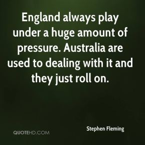 Stephen Fleming  - England always play under a huge amount of pressure. Australia are used to dealing with it and they just roll on.