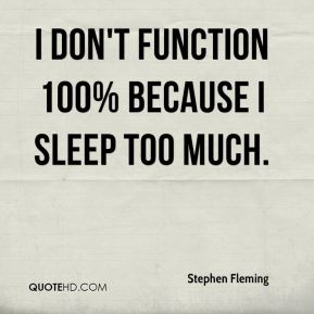 Stephen Fleming  - I don't function 100% because i sleep too much.
