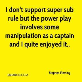 Stephen Fleming  - I don't support super sub rule but the power play involves some manipulation as a captain and I quite enjoyed it.