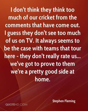 Stephen Fleming  - I don't think they think too much of our cricket from the comments that have come out. I guess they don't see too much of us on TV. It always seems to be the case with teams that tour here - they don't really rate us... we've got to prove to them we're a pretty good side at home.