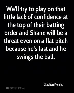 Stephen Fleming  - We'll try to play on that little lack of confidence at the top of their batting order and Shane will be a threat even on a flat pitch because he's fast and he swings the ball.