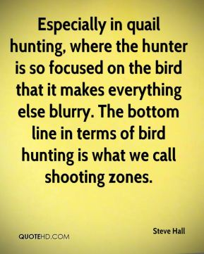 Steve Hall  - Especially in quail hunting, where the hunter is so focused on the bird that it makes everything else blurry. The bottom line in terms of bird hunting is what we call shooting zones.