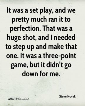 Steve Novak  - It was a set play, and we pretty much ran it to perfection. That was a huge shot, and I needed to step up and make that one. It was a three-point game, but it didn't go down for me.