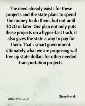 Steve Novak  - The need already exists for these projects and the state plans to spend the money to do them, but not until 2020 or later. Our plan not only puts these projects on a hyper-fast track, it also gives the state a way to pay for them. That's smart government. Ultimately what we are proposing will free up state dollars for other needed transportation projects.