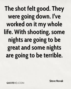 Steve Novak  - The shot felt good. They were going down. I've worked on it my whole life. With shooting, some nights are going to be great and some nights are going to be terrible.