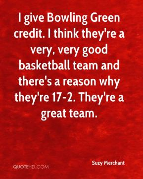 Suzy Merchant  - I give Bowling Green credit. I think they're a very, very good basketball team and there's a reason why they're 17-2. They're a great team.