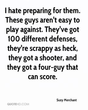 I hate preparing for them. These guys aren't easy to play against. They've got 100 different defenses, they're scrappy as heck, they got a shooter, and they got a four-guy that can score.