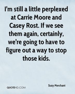 I'm still a little perplexed at Carrie Moore and Casey Rost. If we see them again, certainly, we're going to have to figure out a way to stop those kids.