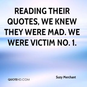 Suzy Merchant  - Reading their quotes, we knew they were mad. We were victim No. 1.