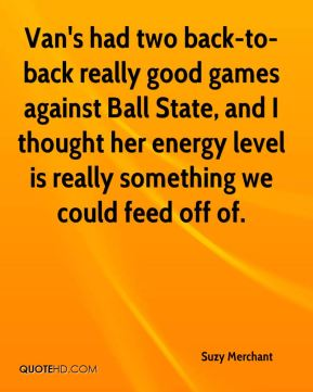 Van's had two back-to-back really good games against Ball State, and I thought her energy level is really something we could feed off of.