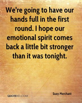 We're going to have our hands full in the first round. I hope our emotional spirit comes back a little bit stronger than it was tonight.
