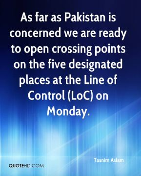 Tasnim Aslam  - As far as Pakistan is concerned we are ready to open crossing points on the five designated places at the Line of Control (LoC) on Monday.