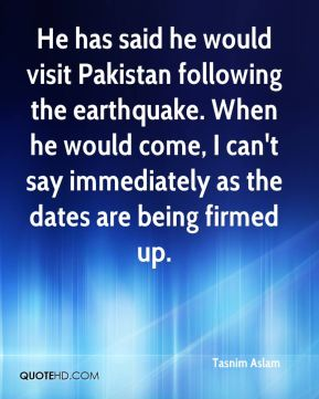 Tasnim Aslam  - He has said he would visit Pakistan following the earthquake. When he would come, I can't say immediately as the dates are being firmed up.