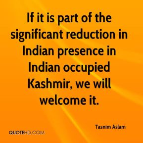If it is part of the significant reduction in Indian presence in Indian occupied Kashmir, we will welcome it.