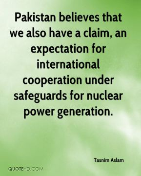 Pakistan believes that we also have a claim, an expectation for international cooperation under safeguards for nuclear power generation.
